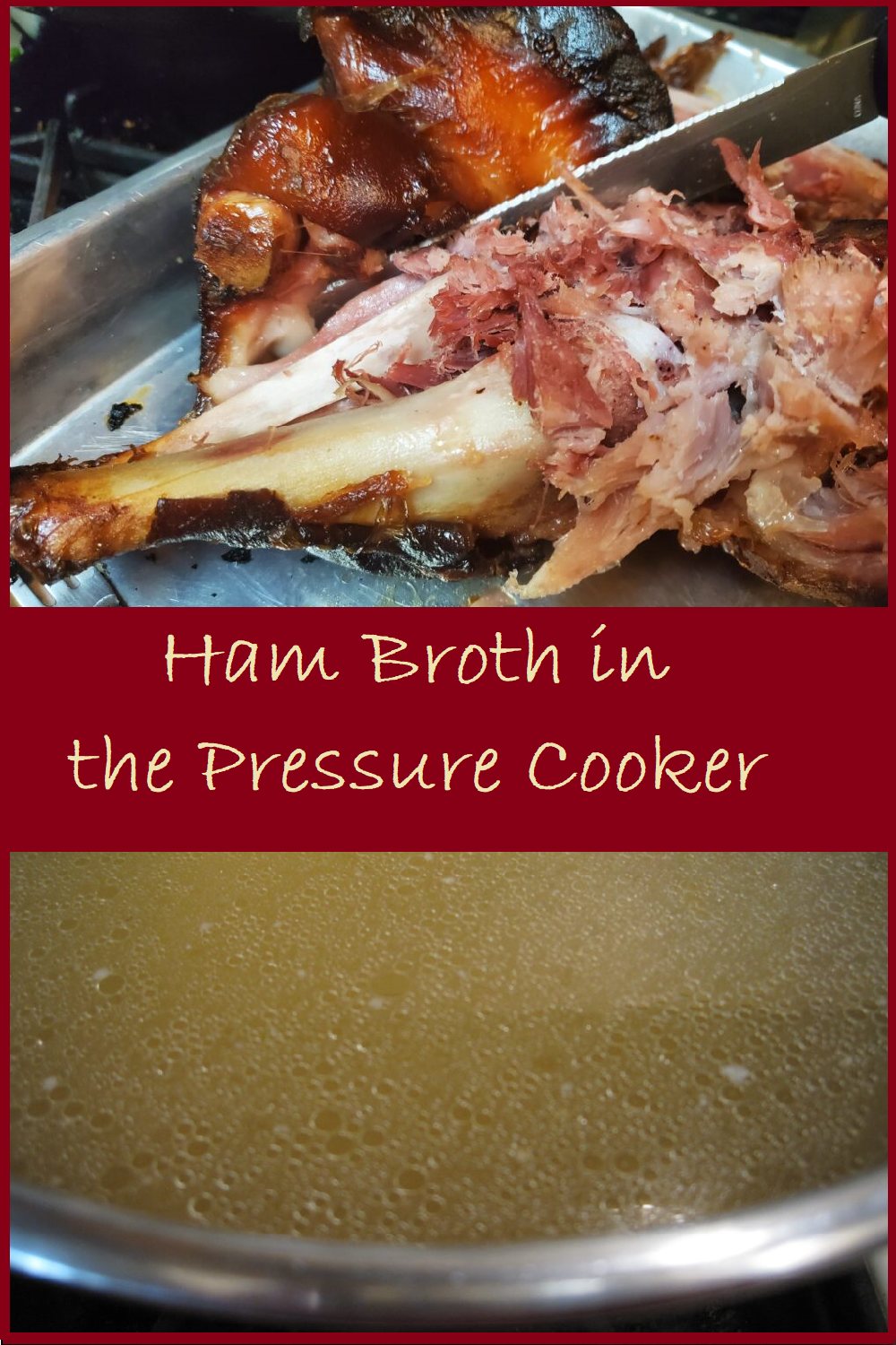 """Two photos melded together.  On top a ham bone.  On the bottom a pot full of broth.  A banner goes across the center with """"Ham broth in the pressure cooker"""" written in a cream colored font againt a maroon background"""